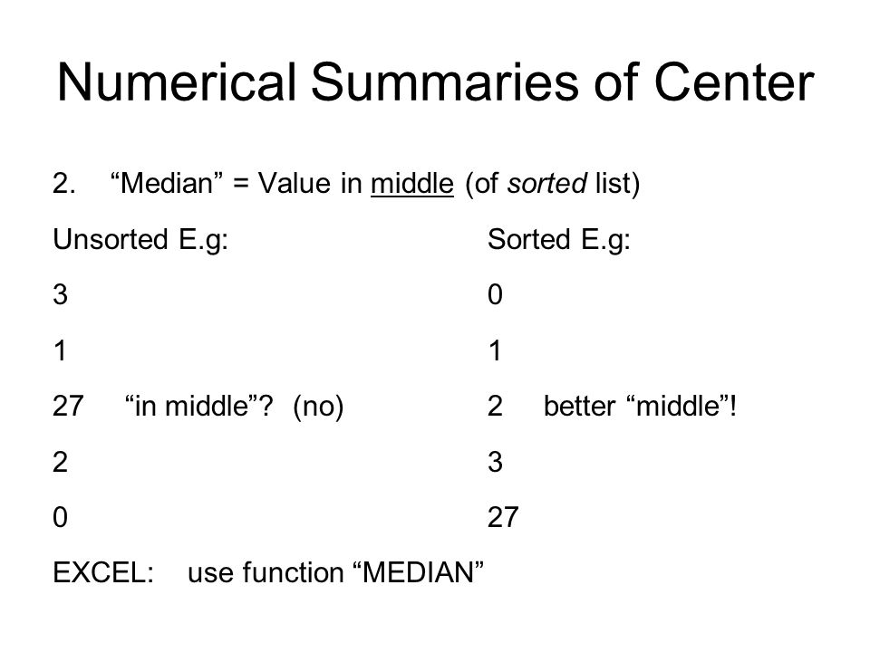 Numerical Summaries of Center 2. Median = Value in middle (of sorted list) Unsorted E.g:Sorted E.g: 301 27 in middle .