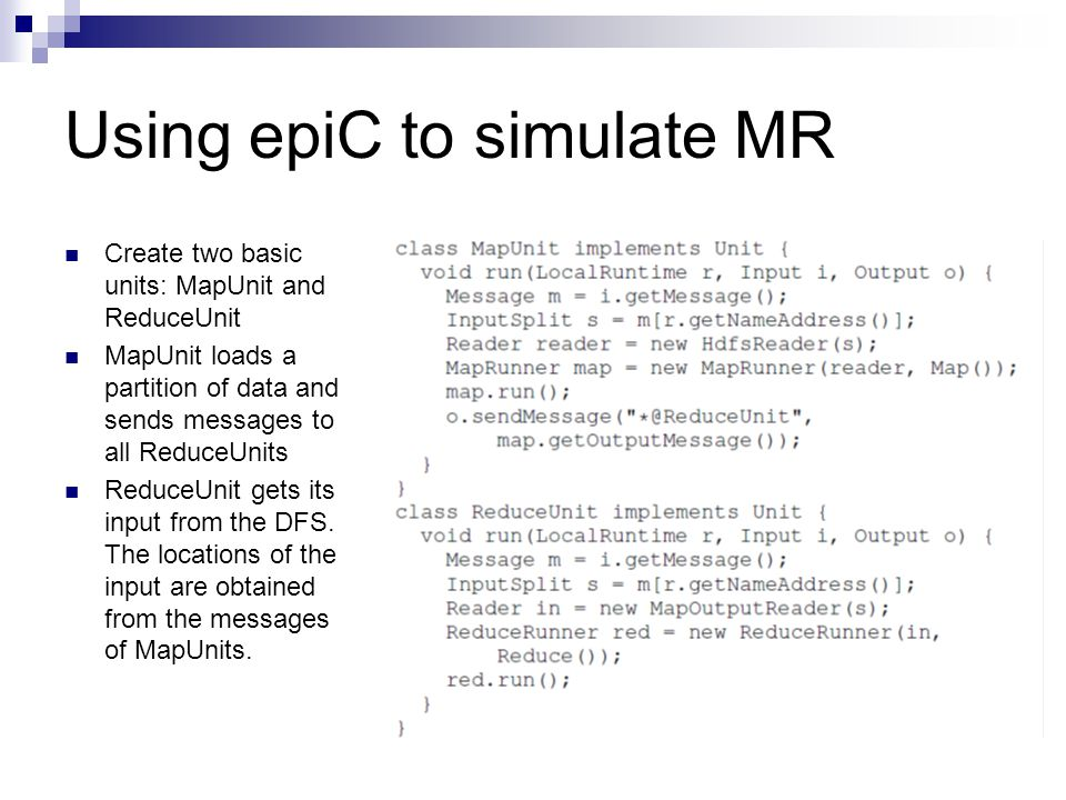Using epiC to simulate MR Create two basic units: MapUnit and ReduceUnit MapUnit loads a partition of data and sends messages to all ReduceUnits Reduc
