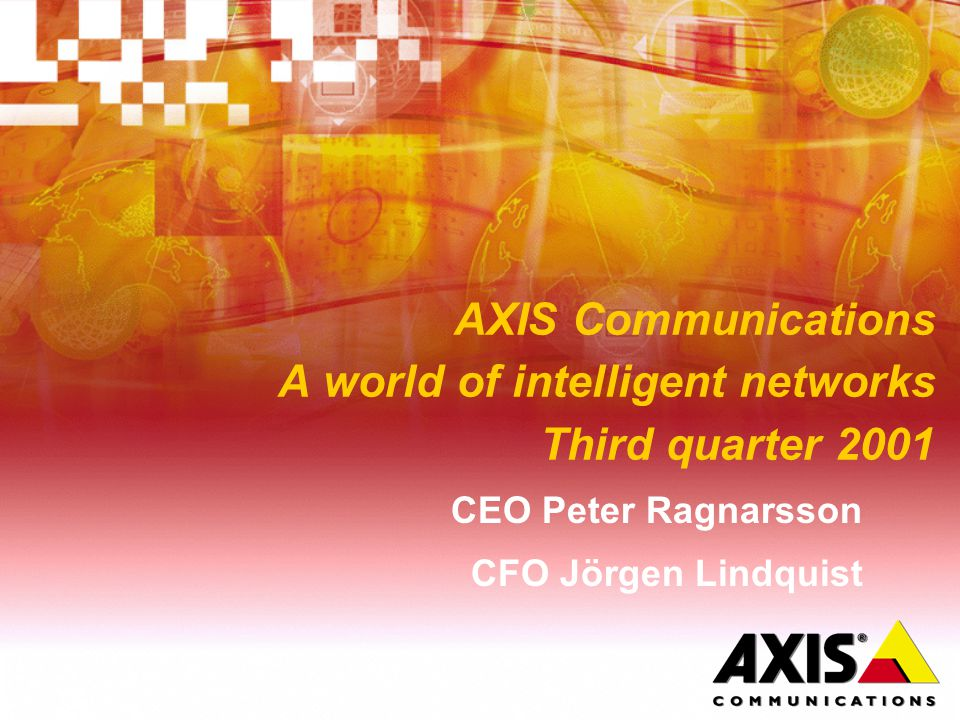 AXIS Communications A world of intelligent networks Third quarter 2001 CEO Peter Ragnarsson CFO Jörgen Lindquist