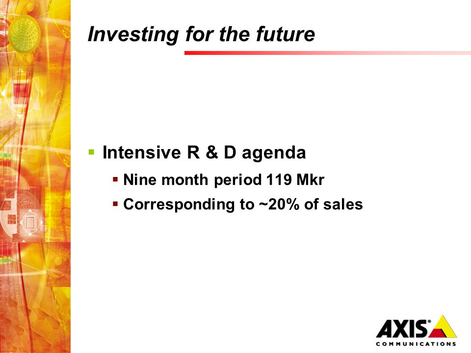Investing for the future  Intensive R & D agenda  Nine month period 119 Mkr  Corresponding to ~20% of sales