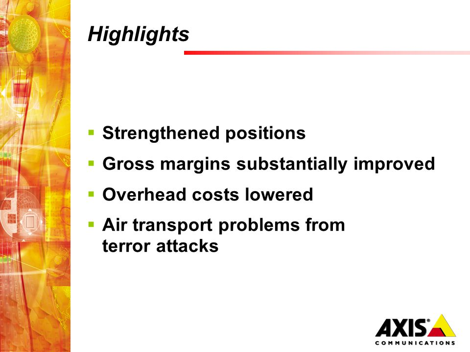 Highlights  Strengthened positions  Gross margins substantially improved  Overhead costs lowered  Air transport problems from terror attacks
