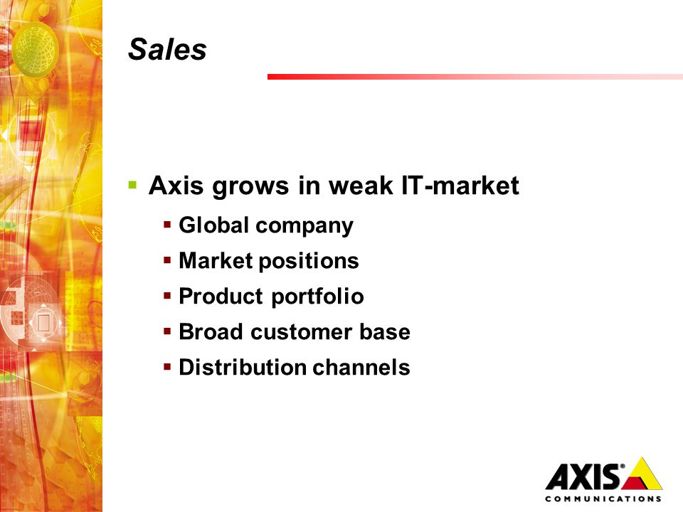 Sales  Axis grows in weak IT-market  Global company  Market positions  Product portfolio  Broad customer base  Distribution channels