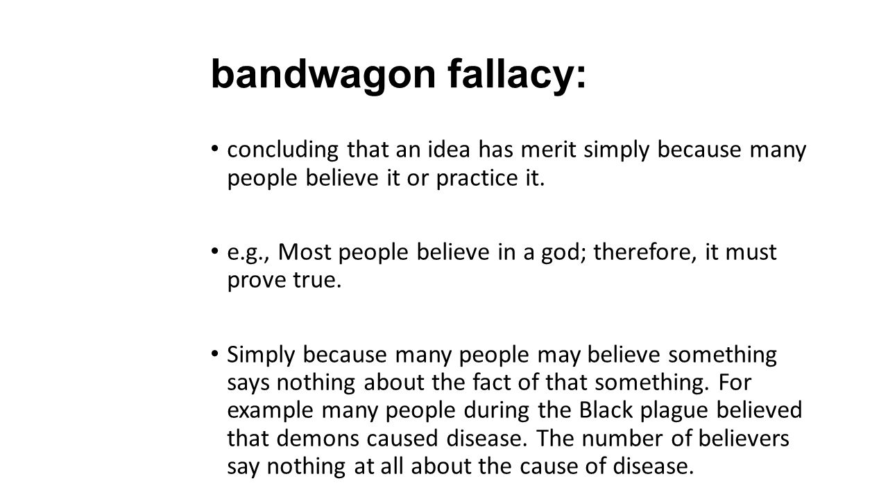 bandwagon fallacy: concluding that an idea has merit simply because many people believe it or practice it. e.g., Most people believe in a god; therefo