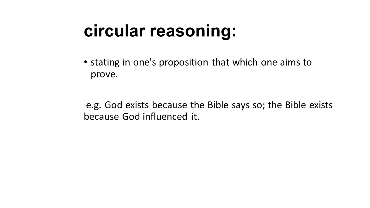 circular reasoning: stating in one's proposition that which one aims to prove. e.g. God exists because the Bible says so; the Bible exists because God