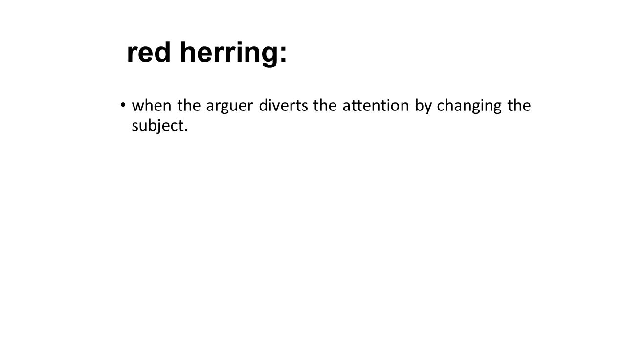 red herring: when the arguer diverts the attention by changing the subject.