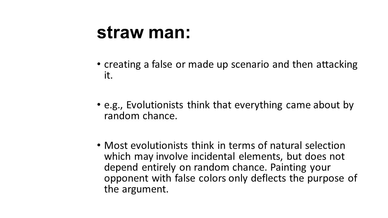 straw man: creating a false or made up scenario and then attacking it.