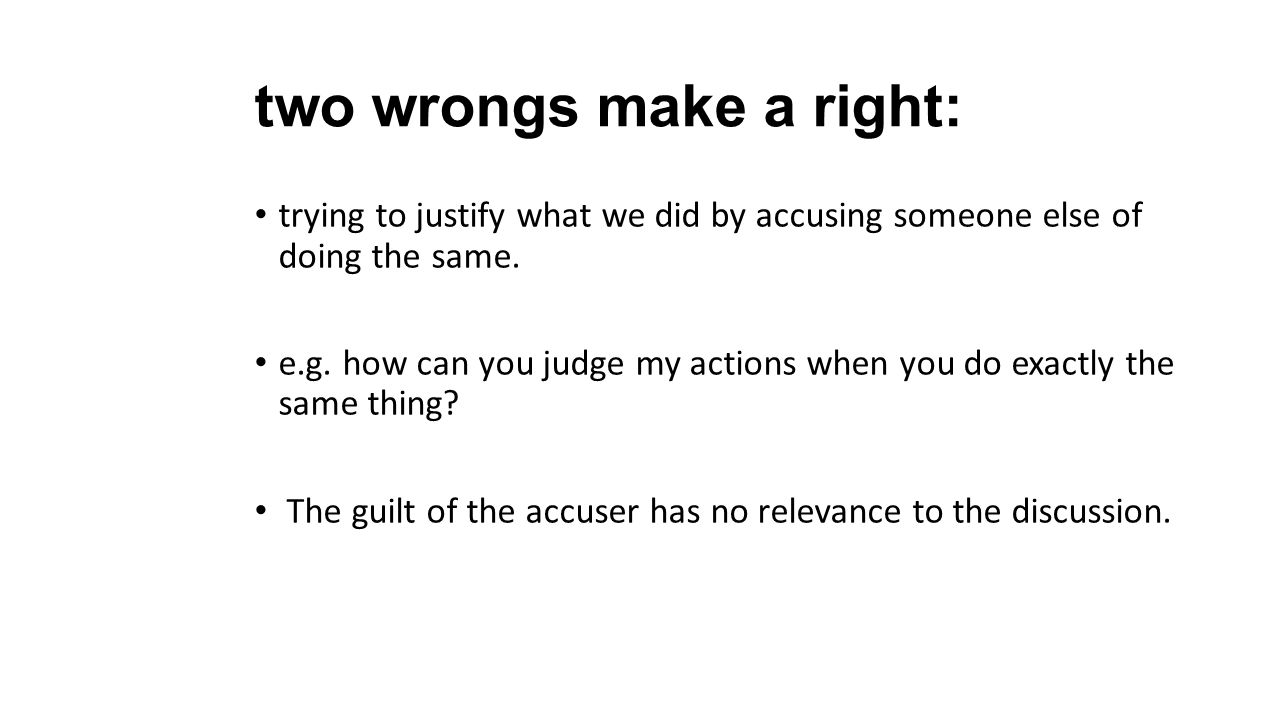 two wrongs make a right: trying to justify what we did by accusing someone else of doing the same. e.g. how can you judge my actions when you do exact
