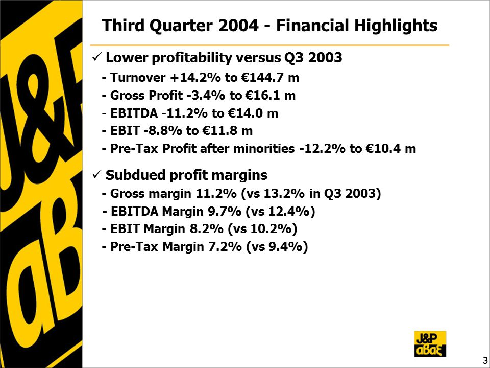 3 Third Quarter Financial Highlights Lower profitability versus Q Turnover +14.2% to €144.7 m - Gross Profit -3.4% to €16.1 m - EBITDA -11.2% to €14.0 m - EBIT -8.8% to €11.8 m - Pre-Tax Profit after minorities -12.2% to €10.4 m Subdued profit margins - Gross margin 11.2% (vs 13.2% in Q3 2003) - EBITDA Margin 9.7% (vs 12.4%) - EBIT Margin 8.2% (vs 10.2%) - Pre-Tax Margin 7.2% (vs 9.4%)