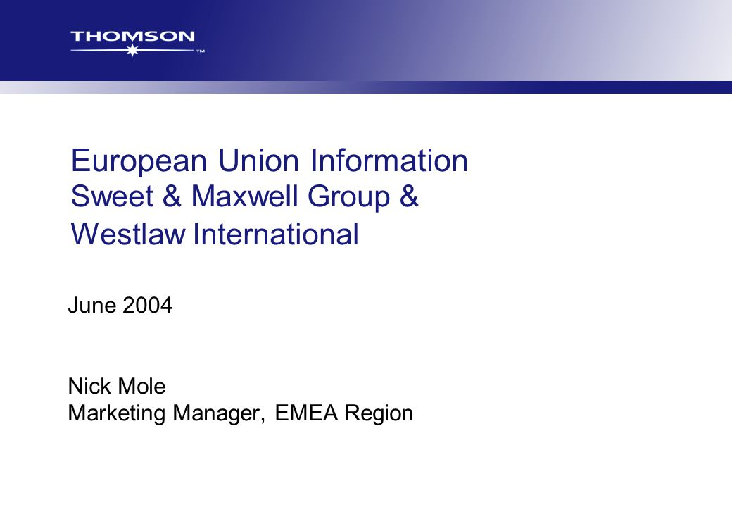 TLR Europe ISM Growth Potential and Plans 2002/2003 European Union Information Sweet & Maxwell Group & Westlaw International June 2004 Nick Mole Marketing Manager, EMEA Region