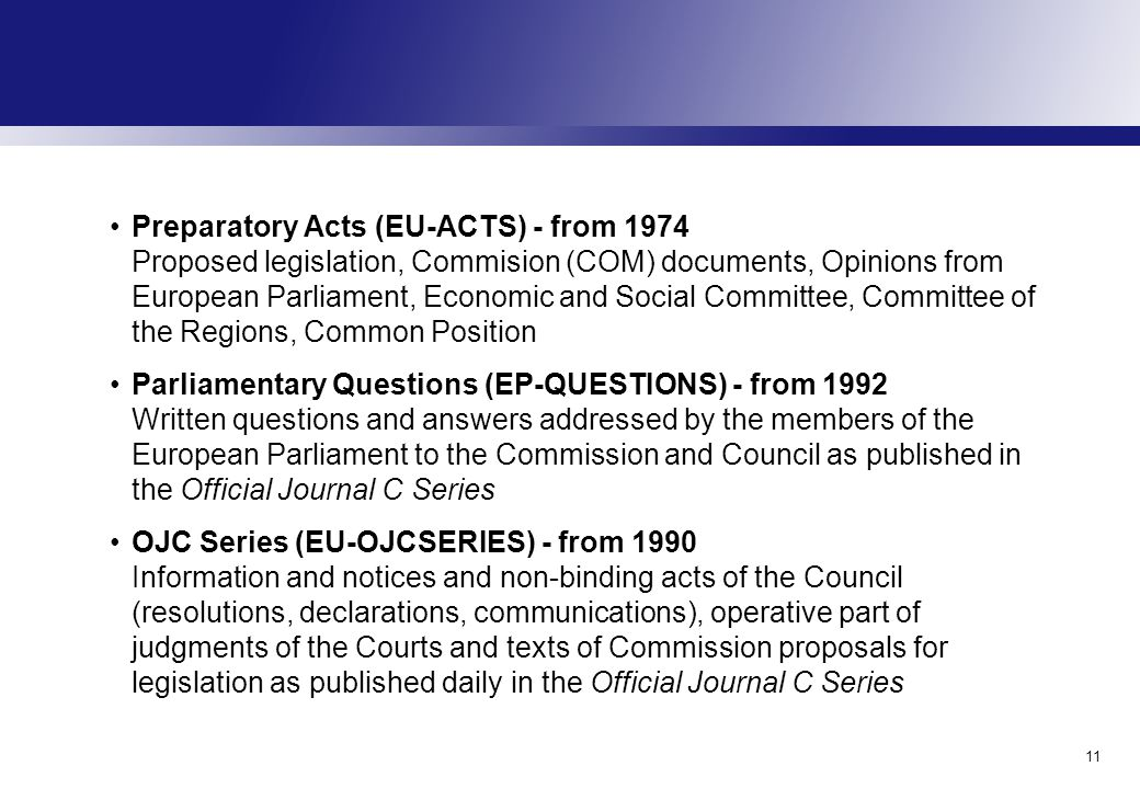 11 Preparatory Acts (EU-ACTS) - from 1974 Proposed legislation, Commision (COM) documents, Opinions from European Parliament, Economic and Social Committee, Committee of the Regions, Common Position Parliamentary Questions (EP-QUESTIONS) - from 1992 Written questions and answers addressed by the members of the European Parliament to the Commission and Council as published in the Official Journal C Series OJC Series (EU-OJCSERIES) - from 1990 Information and notices and non-binding acts of the Council (resolutions, declarations, communications), operative part of judgments of the Courts and texts of Commission proposals for legislation as published daily in the Official Journal C Series
