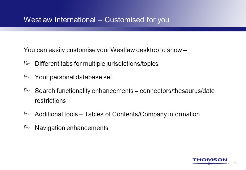 16 Westlaw International – Customised for you You can easily customise your Westlaw desktop to show –  Different tabs for multiple jurisdictions/topics  Your personal database set  Search functionality enhancements – connectors/thesaurus/date restrictions  Additional tools – Tables of Contents/Company information  Navigation enhancements