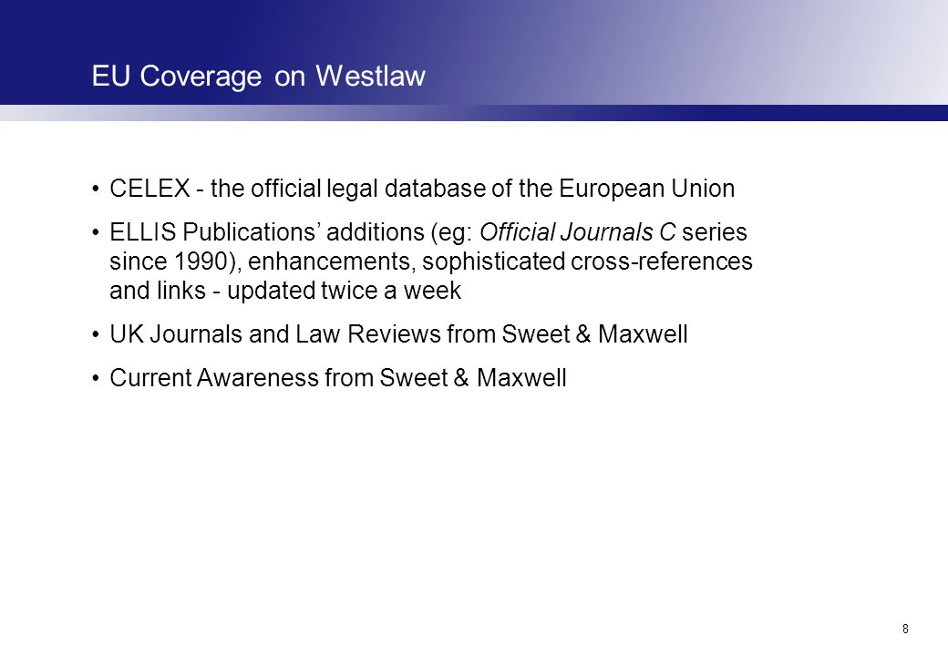 8 EU Coverage on Westlaw CELEX - the official legal database of the European Union ELLIS Publications' additions (eg: Official Journals C series since 1990), enhancements, sophisticated cross-references and links - updated twice a week UK Journals and Law Reviews from Sweet & Maxwell Current Awareness from Sweet & Maxwell