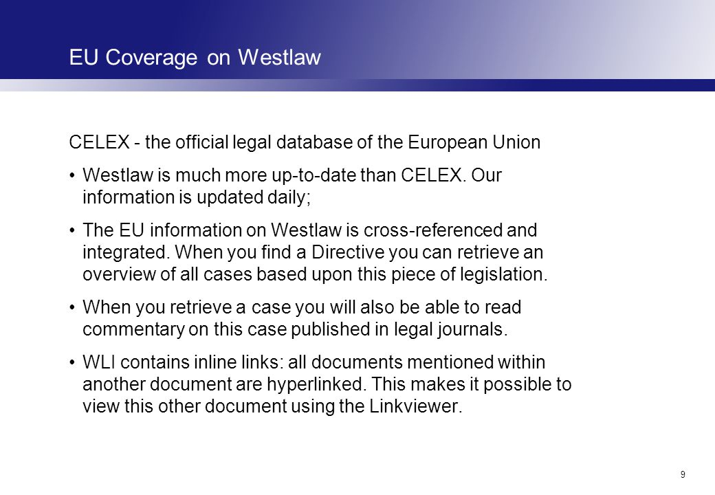 9 EU Coverage on Westlaw CELEX - the official legal database of the European Union Westlaw is much more up-to-date than CELEX.