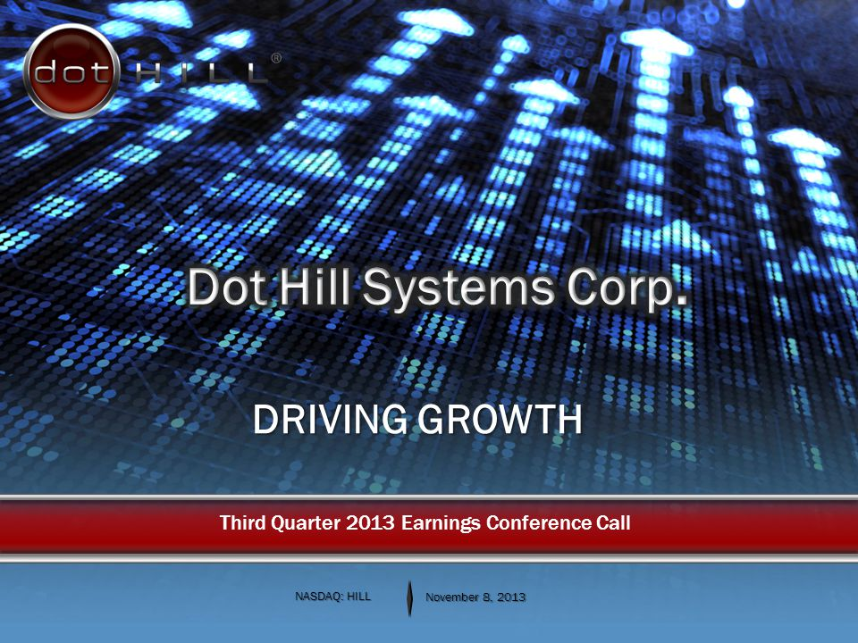 DRIVING GROWTH NASDAQ: HILL November 8, 2013 Third Quarter 2013 Earnings Conference Call