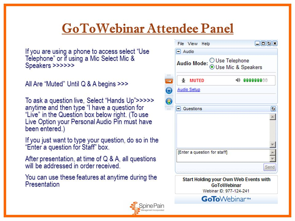 GoToWebinar Attendee Panel If you are using a phone to access select Use Telephone or if using a Mic Select Mic & Speakers >>>>>> All Are Muted Until Q & A begins >>> All Are Muted Until Q & A begins >>> To ask a question live, Select Hands Up >>>>> anytime and then type I have a question for Live in the Question box below right.