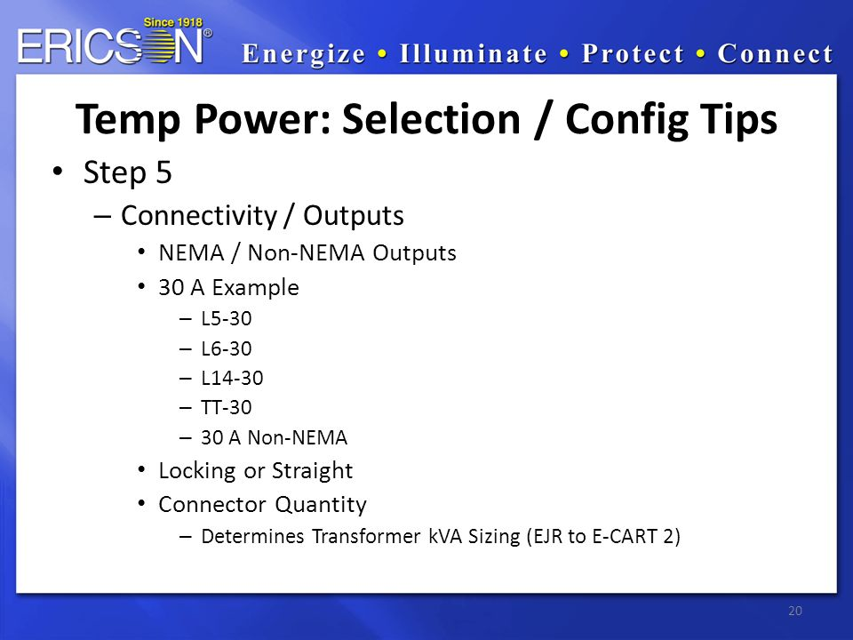 Step 5 – Connectivity / Outputs NEMA / Non-NEMA Outputs 30 A Example – L5-30 – L6-30 – L14-30 – TT-30 – 30 A Non-NEMA Locking or Straight Connector Quantity – Determines Transformer kVA Sizing (EJR to E-CART 2) 20 Temp Power: Selection / Config Tips