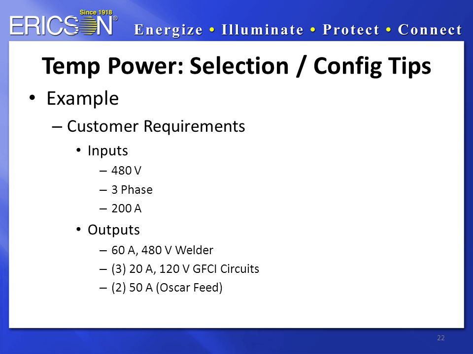 Example – Customer Requirements Inputs – 480 V – 3 Phase – 200 A Outputs – 60 A, 480 V Welder – (3) 20 A, 120 V GFCI Circuits – (2) 50 A (Oscar Feed) 22 Temp Power: Selection / Config Tips