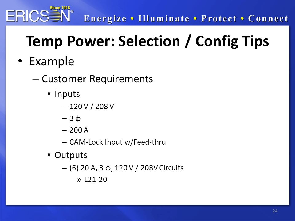 Example – Customer Requirements Inputs – 120 V / 208 V – 3 φ – 200 A – CAM-Lock Input w/Feed-thru Outputs – (6) 20 A, 3 φ, 120 V / 208V Circuits » L21-20 24 Temp Power: Selection / Config Tips