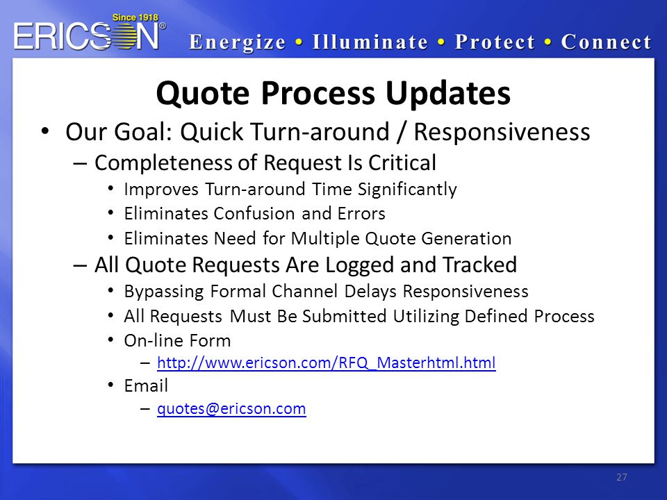 Our Goal: Quick Turn-around / Responsiveness – Completeness of Request Is Critical Improves Turn-around Time Significantly Eliminates Confusion and Errors Eliminates Need for Multiple Quote Generation – All Quote Requests Are Logged and Tracked Bypassing Formal Channel Delays Responsiveness All Requests Must Be Submitted Utilizing Defined Process On-line Form – http://www.ericson.com/RFQ_Masterhtml.html http://www.ericson.com/RFQ_Masterhtml.html Email – quotes@ericson.com quotes@ericson.com 27 Quote Process Updates