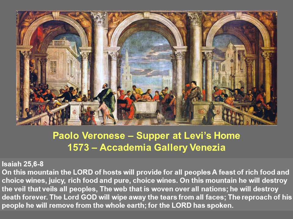 Paolo Veronese – Supper at Levi's Home 1573 – Accademia Gallery Venezia Isaiah 25,6-8 On this mountain the LORD of hosts will provide for all peoples