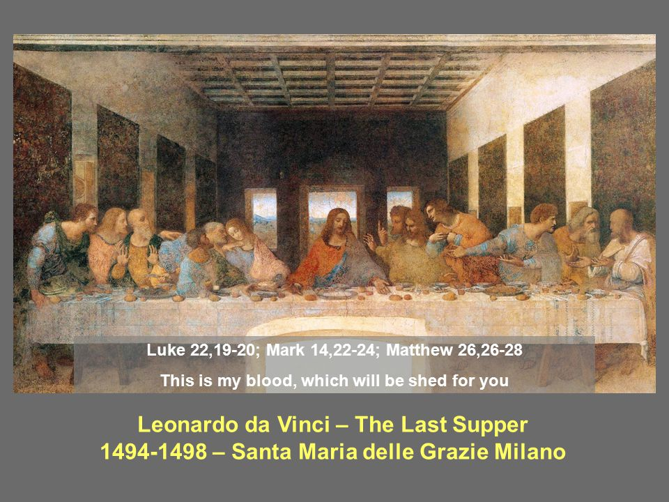 Leonardo da Vinci – The Last Supper 1494-1498 – Santa Maria delle Grazie Milano Luke 22,19-20; Mark 14,22-24; Matthew 26,26-28 This is my blood, which
