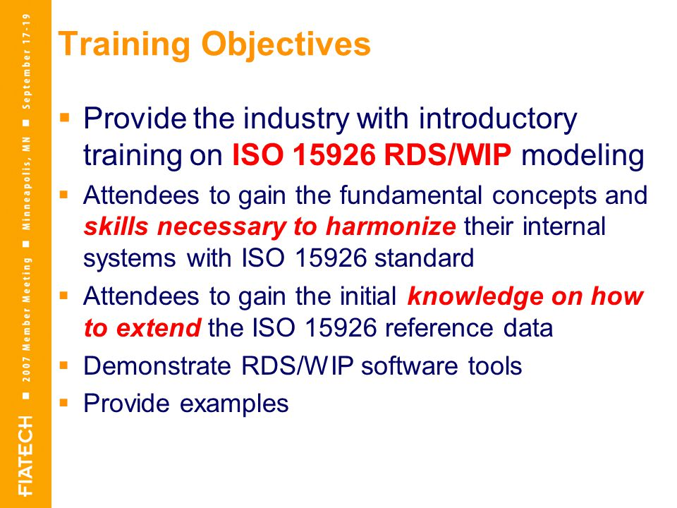 Training Objectives  Provide the industry with introductory training on ISO RDS/WIP modeling  Attendees to gain the fundamental concepts and skills necessary to harmonize their internal systems with ISO standard  Attendees to gain the initial knowledge on how to extend the ISO reference data  Demonstrate RDS/WIP software tools  Provide examples
