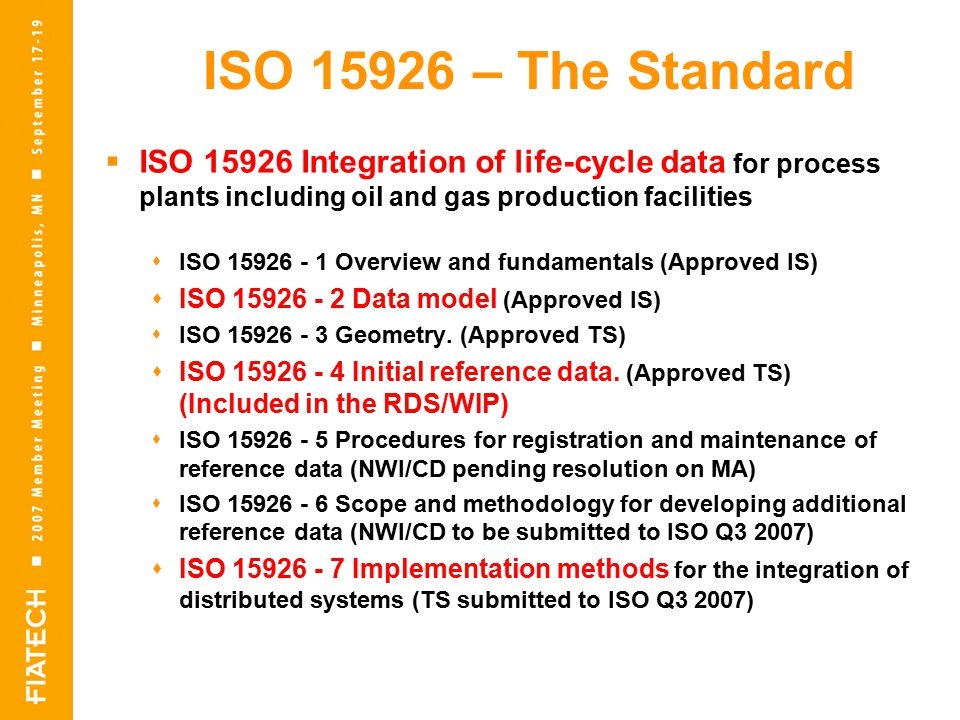 ISO – The Standard  ISO Integration of life-cycle data for process plants including oil and gas production facilities  ISO Overview and fundamentals (Approved IS)  ISO Data model (Approved IS)  ISO Geometry.
