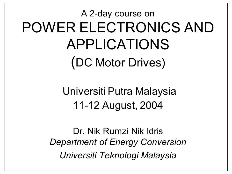 A 2-day course on POWER ELECTRONICS AND APPLICATIONS ( DC Motor Drives) Universiti Putra Malaysia 11-12 August, 2004 Dr. Nik Rumzi Nik Idris Departmen