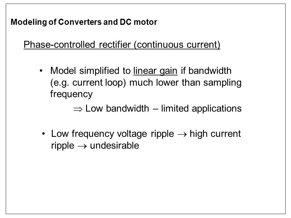 Phase-controlled rectifier (continuous current) Model simplified to linear gain if bandwidth (e.g. current loop) much lower than sampling frequency 