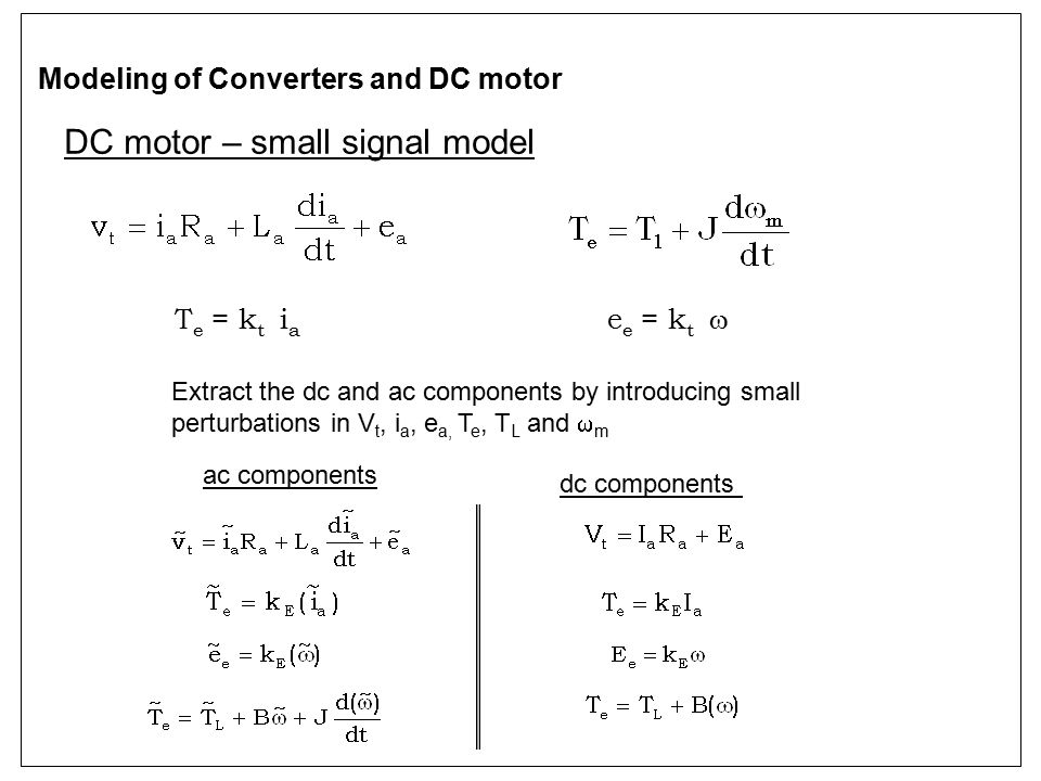 DC motor – small signal model Modeling of Converters and DC motor Extract the dc and ac components by introducing small perturbations in V t, i a, e a