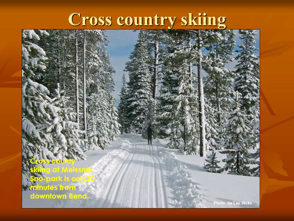 Cross country skiing Cross county skiing at Meissner Sno-park is only20 minutes from downtown Bend.