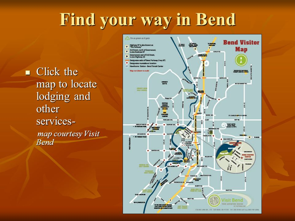 Find your way in Bend Click the map to locate lodging and other services- Click the map to locate lodging and other services- map courtesy Visit Bend map courtesy Visit Bend