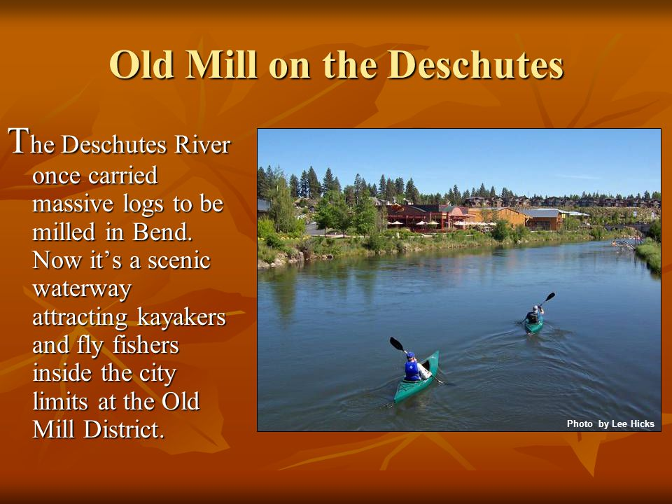 Old Mill on the Deschutes T he Deschutes River once carried massive logs to be milled in Bend.