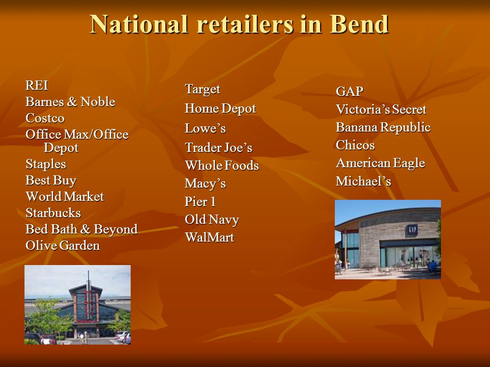 National retailers in Bend REI Barnes & Noble Costco Office Max/Office Depot Staples Best Buy World Market Starbucks Bed Bath & Beyond Olive Garden Target Home Depot Lowe's Trader Joe's Whole Foods Macy's Pier 1 Old Navy WalMart GAP Victoria's Secret Banana Republic Chicos American Eagle Michael's