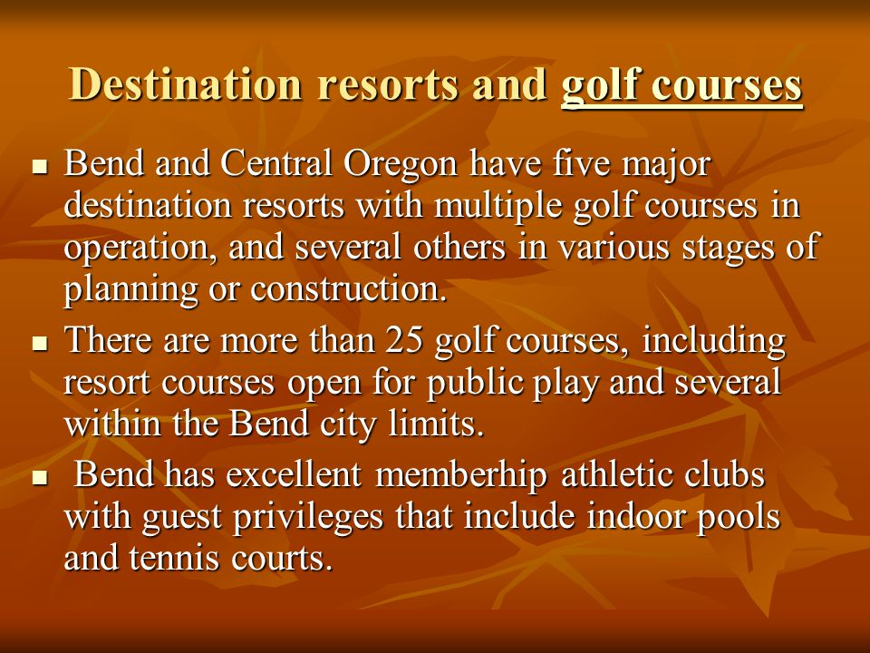 Destination resorts and golf courses golf coursesgolf courses Bend and Central Oregon have five major destination resorts with multiple golf courses in operation, and several others in various stages of planning or construction.