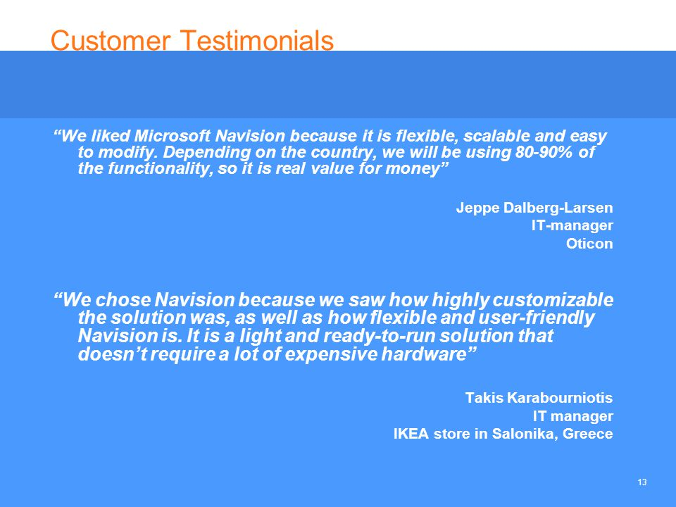 "13 Customer Testimonials ""We liked Microsoft Navision because it is flexible, scalable and easy to modify. Depending on the country, we will be using"