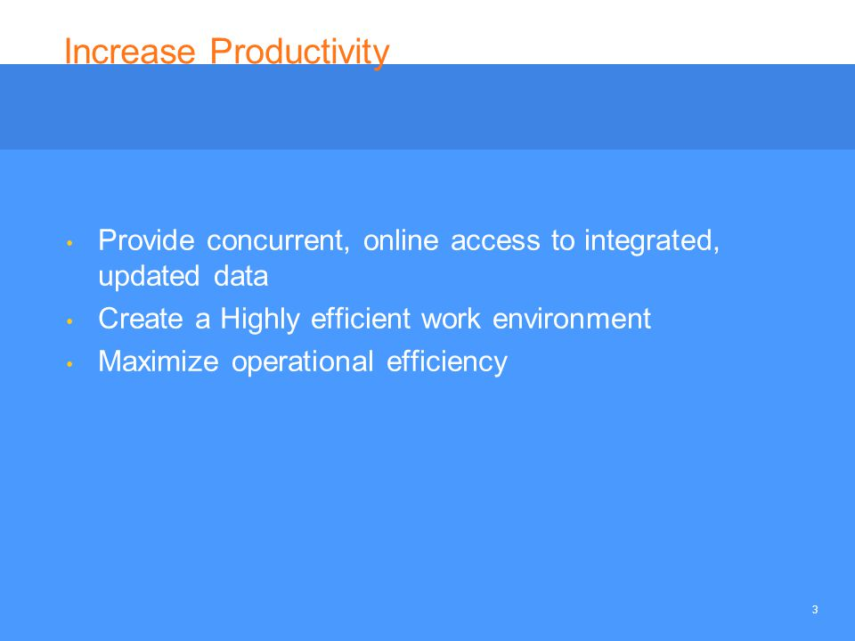 3 Increase Productivity Provide concurrent, online access to integrated, updated data Create a Highly efficient work environment Maximize operational efficiency