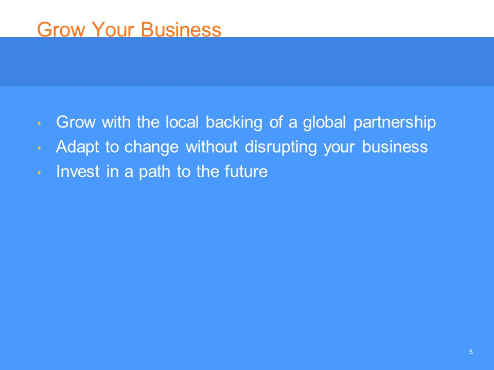 5 Grow Your Business Grow with the local backing of a global partnership Adapt to change without disrupting your business Invest in a path to the futu