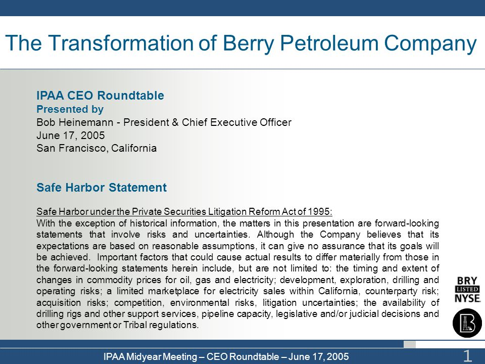 IPAA Midyear Meeting – CEO Roundtable – June 17, 2005 1 The Transformation of Berry Petroleum Company Safe Harbor Statement Safe Harbor under the Priv