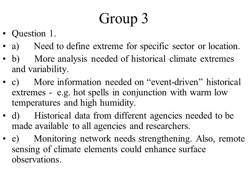Group 3 Question 1. a) Need to define extreme for specific sector or location. b) More analysis needed of historical climate extremes and variability.