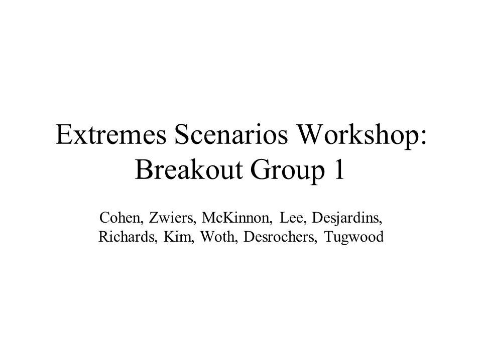 Extremes Scenarios Workshop: Breakout Group 1 Cohen, Zwiers, McKinnon, Lee, Desjardins, Richards, Kim, Woth, Desrochers, Tugwood