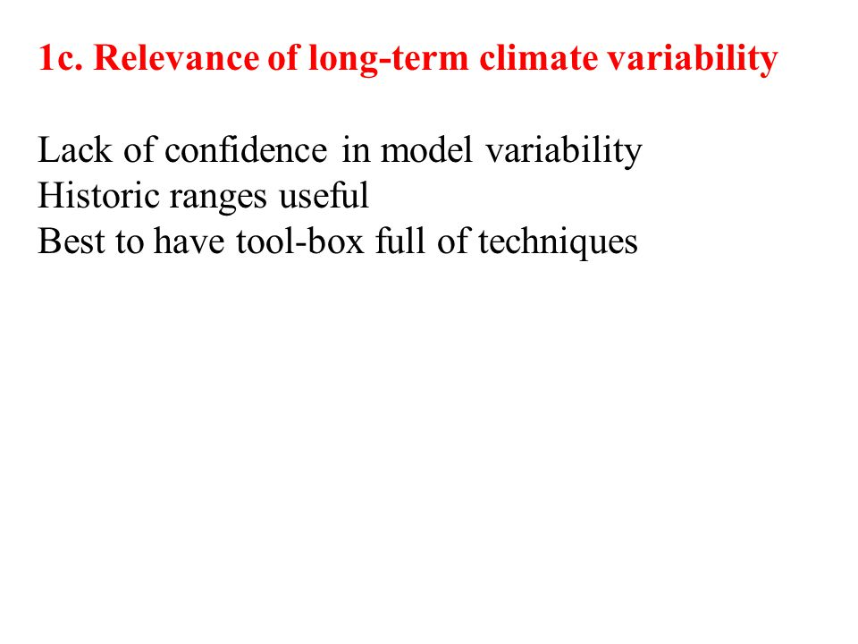 1c. Relevance of long-term climate variability Lack of confidence in model variability Historic ranges useful Best to have tool-box full of techniques