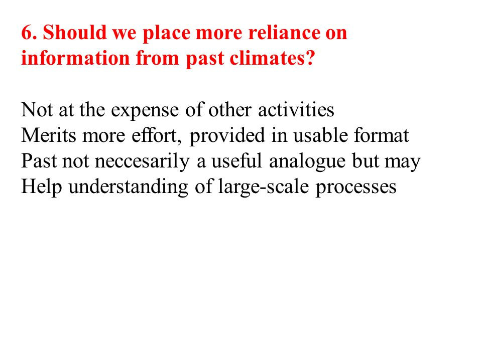 6. Should we place more reliance on information from past climates? Not at the expense of other activities Merits more effort, provided in usable form