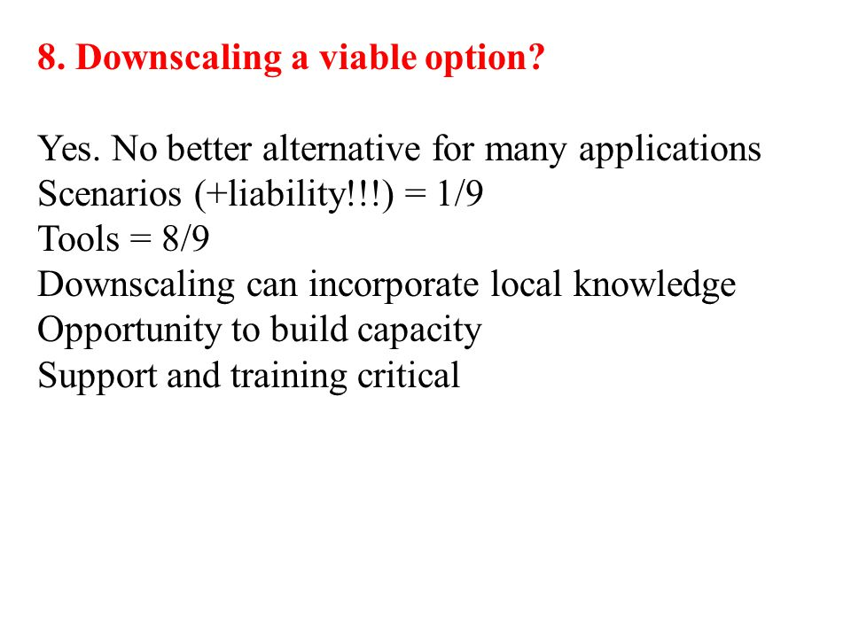 8. Downscaling a viable option? Yes. No better alternative for many applications Scenarios (+liability!!!) = 1/9 Tools = 8/9 Downscaling can incorpora