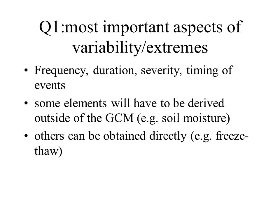Q1:most important aspects of variability/extremes Frequency, duration, severity, timing of events some elements will have to be derived outside of the