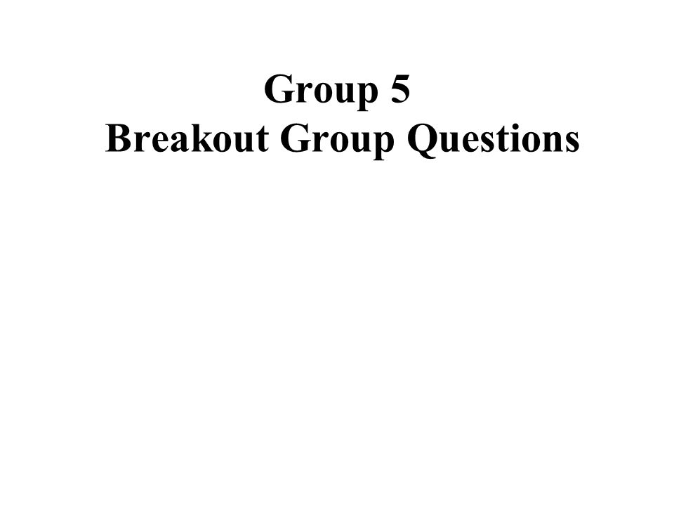 Group 5 Breakout Group Questions