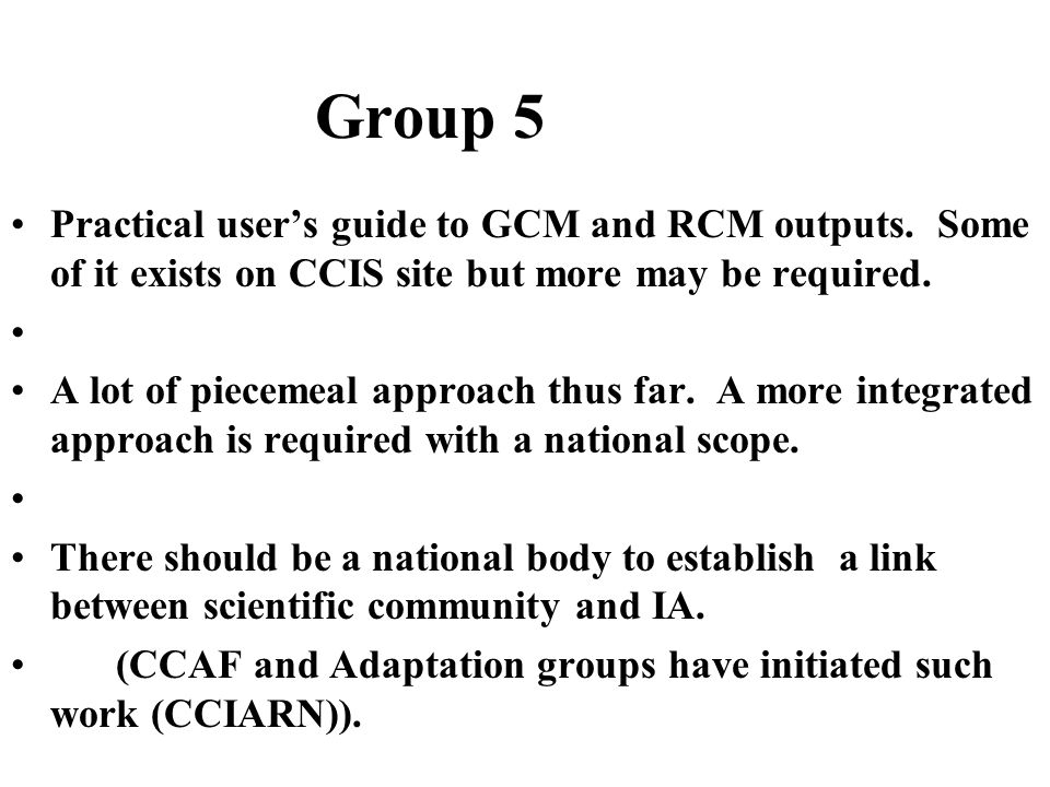 Group 5 Practical user's guide to GCM and RCM outputs. Some of it exists on CCIS site but more may be required. A lot of piecemeal approach thus far.