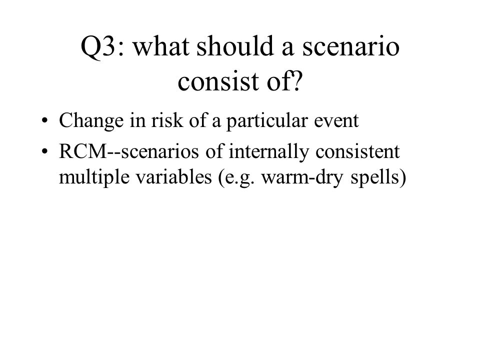 Q3: what should a scenario consist of? Change in risk of a particular event RCM--scenarios of internally consistent multiple variables (e.g. warm-dry