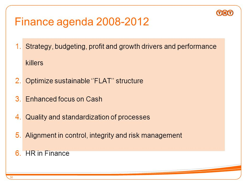 36 Finance agenda 2008-2012  Strategy, budgeting, profit and growth drivers and performance killers  Optimize sustainable ''FLAT'' structure  Enhanced focus on Cash  Quality and standardization of processes  Alignment in control, integrity and risk management  HR in Finance