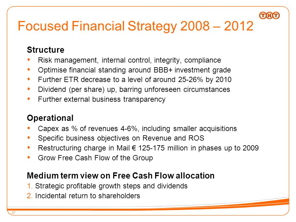 37 Structure  Risk management, internal control, integrity, compliance  Optimise financial standing around BBB+ investment grade  Further ETR decrease to a level of around 25-26% by 2010  Dividend (per share) up, barring unforeseen circumstances  Further external business transparency Operational  Capex as % of revenues 4-6%, including smaller acquisitions  Specific business objectives on Revenue and ROS  Restructuring charge in Mail € 125-175 million in phases up to 2009  Grow Free Cash Flow of the Group Medium term view on Free Cash Flow allocation 1.